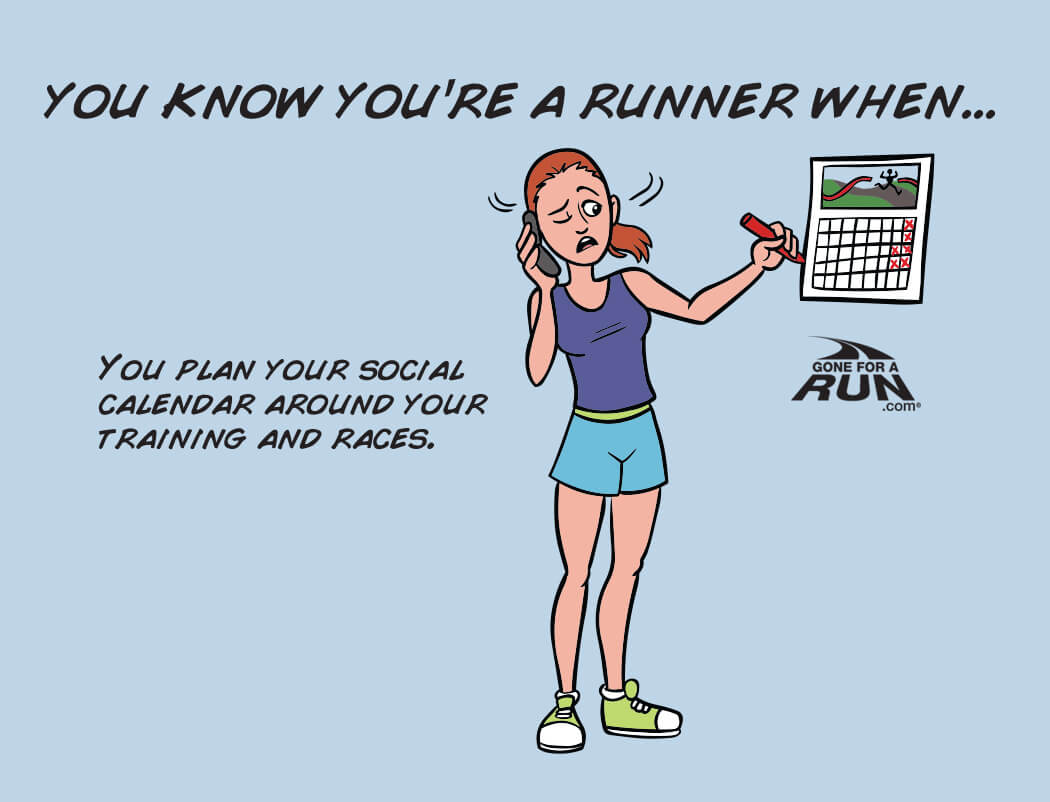 6 - You know you're a runner when you plan your social calendar around your training and races.