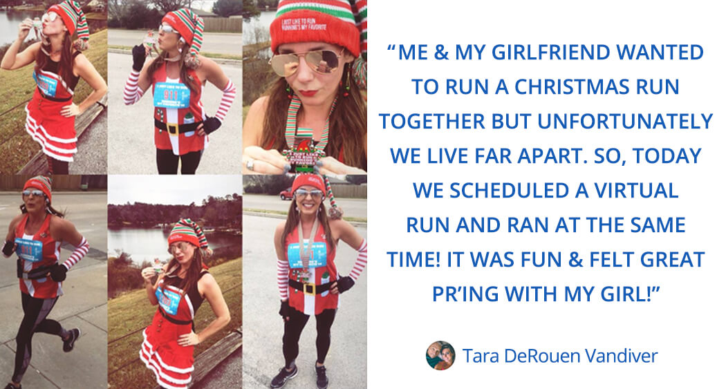 Tara says this about virtual races: me & my girlfriend wanted to run a christmas run together but unfortunately we live far apart. So, today we scheduled a virtual run and ran at the same time! it was fun & felt great pr'ing with my girl!