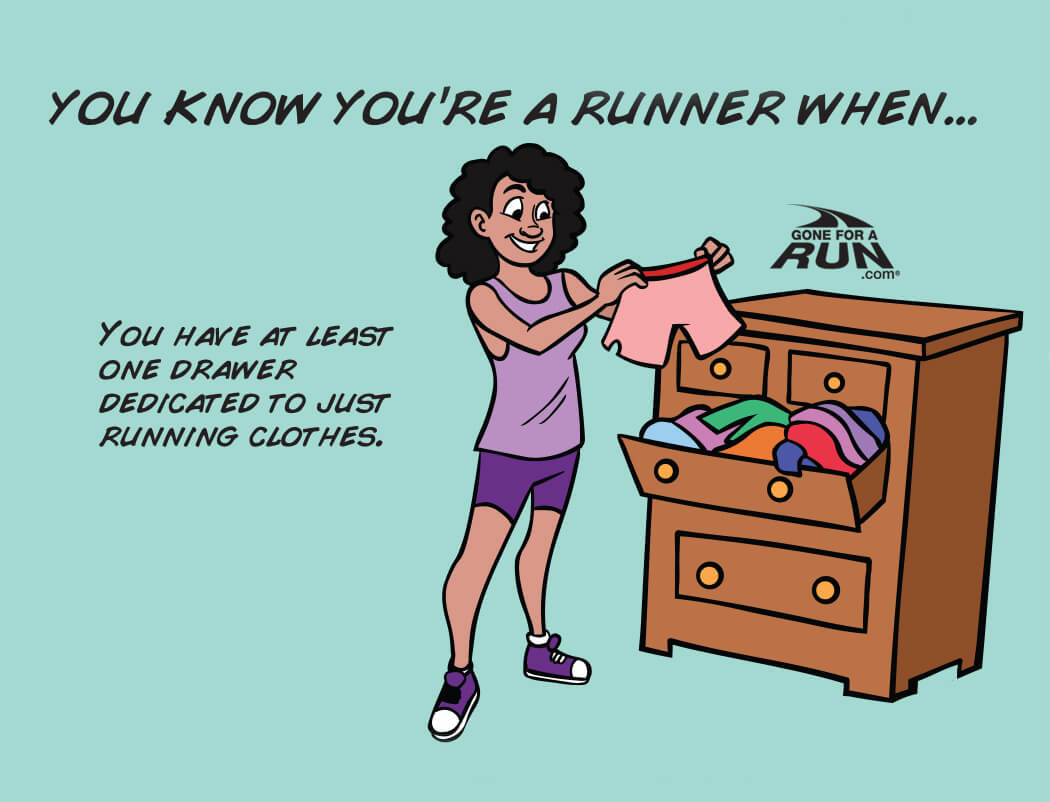 4 - You know you're a runner when you have at least one drawer dedicated to just running clothes.