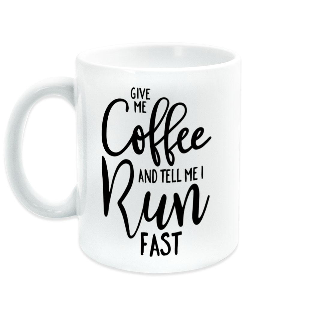 Running Coffee Mug Give Me Coffee And Tell Me I Run Fast Gone For A Run